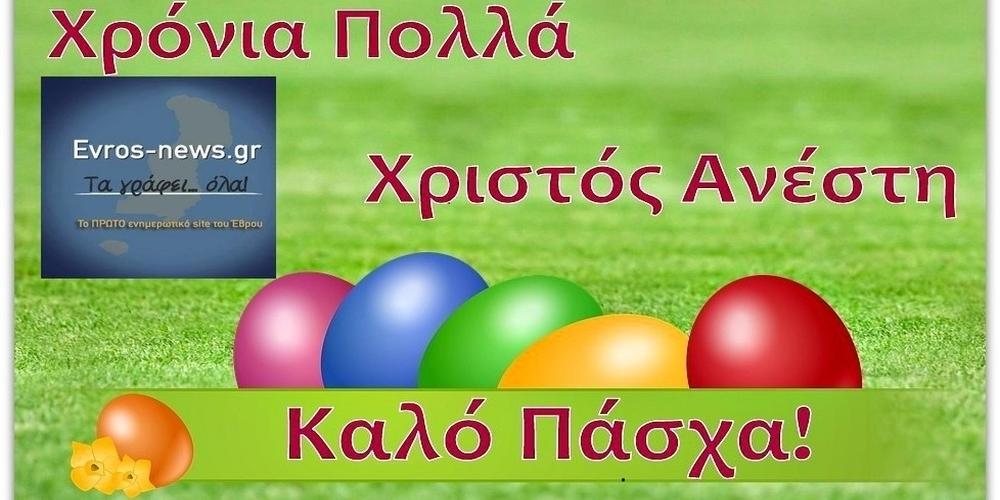 Το Evros-news.gr σας εύχεταιΧΡΙΣΤΟΣ ΑΝΕΣΤΗ-ΚΑΛΟ ΠΑΣΧΑ-ΧΡΟΝΙΑ ΠΟΛΛΑ